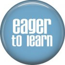 Eager to Learn, 1 Inch Button Badge Pin of Fun Phrases - 1478