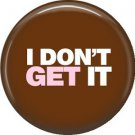 I Don't Get It, 1 Inch Button Badge Pin of Fun Phrases - 1488