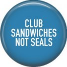 Club Sandwiches Not Seals, 1 Inch Pinback Button Badge Pin of Fun Phrases - 1506