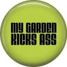 My Garden Kicks Ass, 1 Inch Button Badge Pin of Fun Phrases - 1517