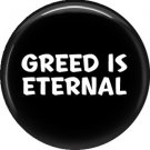 Greed is Eternal, 1 Inch Button Badge Pin of Fun Phrases - 1533