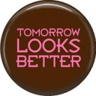 Tomorrow Looks Better, 1 Inch Button Badge Pin of Fun Phrases - 1537