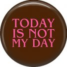 Today Is Not My Day, 1 Inch Button Badge Pin of Fun Phrases - 1541