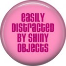 Easily Distracted By shiny Objects, 1 Inch Button Badge Pin of Fun Phrases - 1542