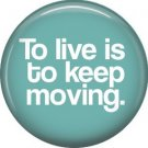 To Live is to Keep Moving, 1 Inch Button Badge Pin of Fun Phrases - 1552