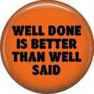 Well Done is Better Than Well Said, 1 Inch Button Badge Pin of Fun Phrases - 1554