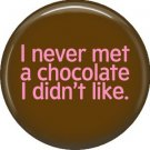 I Never Met a Chocolate I Didn't Like, 1 Inch Button Badge Pin of Fun Phrases - 1556