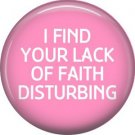 I Find Your Lack of Faith Disturbing, 1 Inch Button Badge Pin of Fun Phrases - 1558