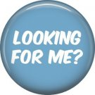 Looking For Me?, 1 Inch button Badge Pin of Fun Phrases - 1561