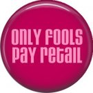 Only Fools Pay Retail, 1 Inch Button Badge Pin of Fun Phrases - 1564
