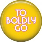 To Boldly Go, 1 Inch Button Badge Pin of Star Trek Fun Phrases - 1565