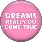 Dreams Really Do Come True, 1 Inch Button Badge Pin of Fun Phrases - 1576