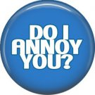 Do I Annoy You?, I Inch Button Badge Pin of Fun Phrases - 1579