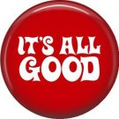 It's All Good, 1 Inch Button Badge Pin of Fun Phrases - 1581