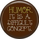 Humor It Is A Difficult Concept, 1 Inch Button Badge Pin of Fun Phrases - 1586