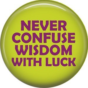 Never Confuse Wisdom With Luck, 1 Inch Button Badge Pin of Fun Phrases - 1589