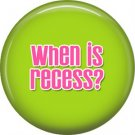 1 Inch When is Recess on Lime Green Background, Teacher Appreciation Button Badge Pin - 0875