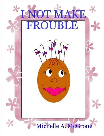 I NOT MAKE FROUBLE