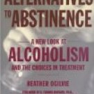 ALTERNATIVES TO ABSTINENCE: A new look at alcolism and the choices in treatment by Heather Ogilvie