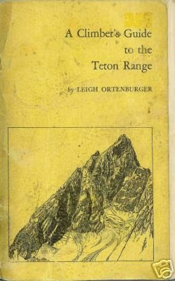 A CLIMBER'S GUIDE TO THE TETON RANGE By Leigh Ortenburg