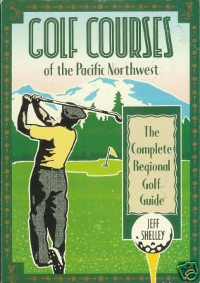 GOLF COURSES of the Pacific Northwest By Jeff Shelley
