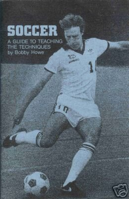 SOCCER A GUIDE TO TEACHING THE TECHNIQUES By B. Howe