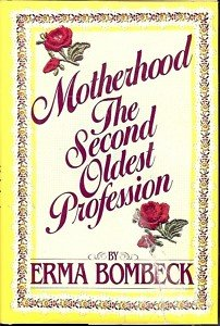MOTHERHOOD THE SECOND OLDEST PROFESSION  ERMA BOMBECK