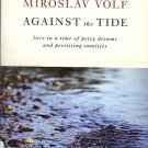 MIROSLAV VOLF AGAINST THE TIDE love in a time of petty dreams & persisting enmit