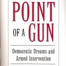 AT THE POINT OF A GUN DEMOCRATIC DREAM & ARMED INTERVENTION BY DAVID RIEFF 2005