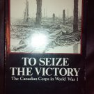 To Seize the Victory : The Canadian Corps in World War I By: John Swetteham