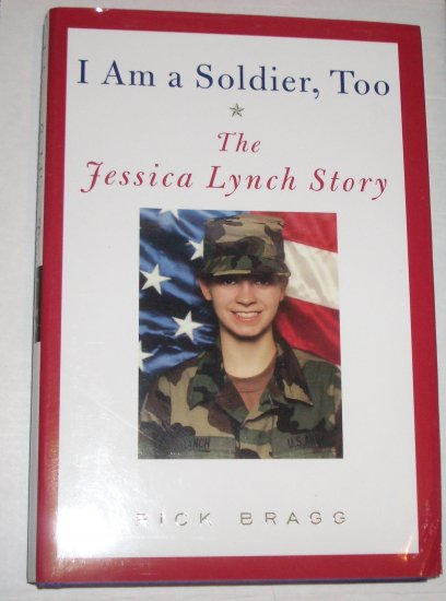 I Am a Soldier, Too The Jessica Lynch Story RICK BRAGG Hardcover Dust Jacket 2003 1st Edition