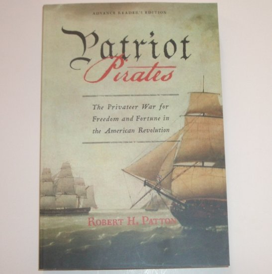 Patriot Pirates by ROBERT H PATTON The Privateer War for Freedom in the American Revolution ARC 08