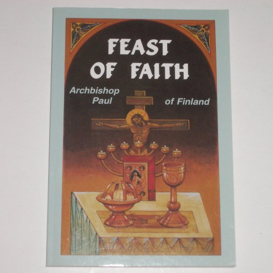 The Feast of Faith An Invitation to the Love Feast of the Kingdom of God ARCHBISHOP PAUL OF FINLAND