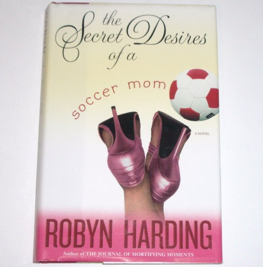 The Secret Desires of a Soccer Mom by ROBYN HARDING Hardcover Dust Jacket 2006 1st Edition