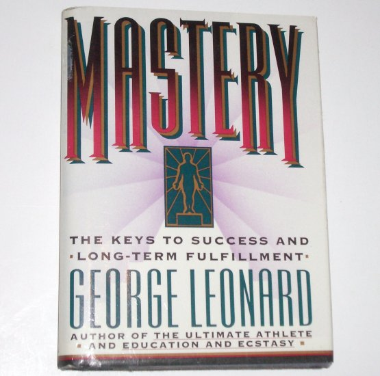 Mastery ~ The Keys to Success and Long-Term Fulfillment by GEORGE LEONARD Hardcover Dust Jacket 1991