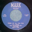45-BETTY LOVE--THINK OF ALL THE FUN I'LL HAVE-Mark 1003