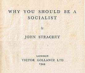 Why You Should be a Socialist, John Strachey, Victor Gollancz LTD, London 1944