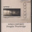 DOUGLAS TROWBRIDGE--SONGS UNSPOKEN Cassette Tape