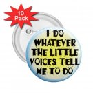 FUNNY I Do What the Voices tell me 10 pack of 2.25 inch pinback buttons backpack pins 26999191