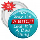 FUNNY You're Saying I'm a Bitch 10 pack of 3 inch pinback buttons backpack pins 27002887
