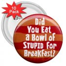10 pack of 3 inch Hilarious BOWL OF STUPID pinback buttons backpack pins 26999286