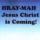 Hray-Mah Jesus Christ is Coming!
