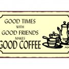 Good Times with Good Friends makes Good Coffee Metal Art Sign