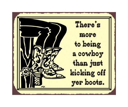 There's More to Being a Cowboy than Just Kicking off Your Boots Metal Art Sign