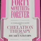 Forty Something Forever Consumer's Guide to Chelation Therapy Heartsavers Book Harold Arlene Brecher
