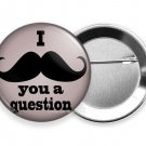FUNNY JOKE QUOTE I MUST ASK MUSTACHE YOU A QUESTION RETRO PINBACK BUTTON FLAIR