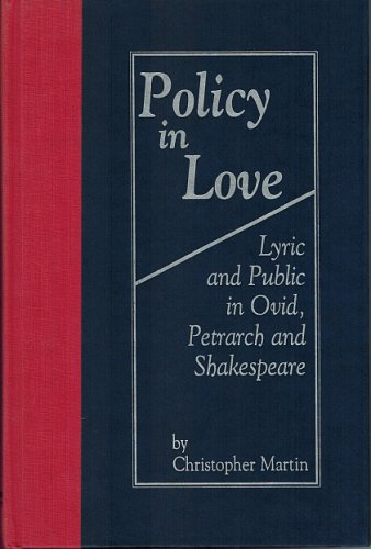Policy in Love:Lyric and Public in Ovid, Petrarch and Shakespeare Volume 17 Christopher Martin 1995