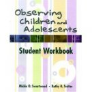 Observing Children and Adolescents: Student Workbook by Michie Swartwood 0534622720