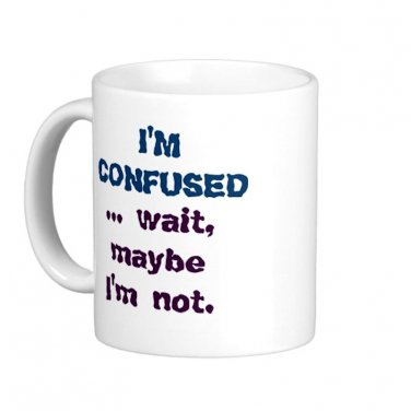 "Humorous Funny Saying Coffee Mug Cup ""I'm Confused ... wait maybe I'm not"""
