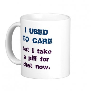 "Humorous Funny Saying Coffee Mug Cup ""I used to care ... but I take a pill for that now"""